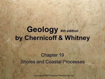 Copyright © 2007 Pearson Prentice Hall, Inc. 1 Geology 4th edition by Chernicoff & Whitney Chapter 19 Shores and Coastal Processes Chapter 19 Shores and.