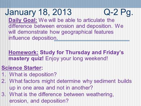January 18, 2013Q-2 Pg. Daily Goal: We will be able to articulate the difference between erosion and deposition. We will demonstrate how geographical features.