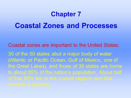 Coastal Zones and Processes Chapter 7 Coastal zones are important to the United States: 30 of the 50 states abut a major body of water (Atlantic or Pacific.
