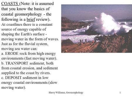 Harry Williams, Geomorphology1 COASTS (Note: it is assumed that you know the basics of coastal geomorphology - the following is a brief review). At coastlines.