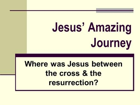 Jesus' Amazing Journey Where was Jesus between the cross & the resurrection?