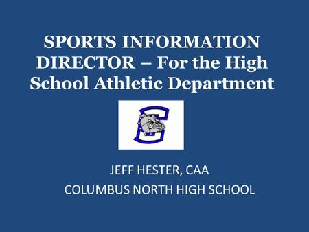 SPORTS INFORMATION DIRECTOR – For the High School Athletic Department JEFF HESTER, CAA COLUMBUS NORTH HIGH SCHOOL.