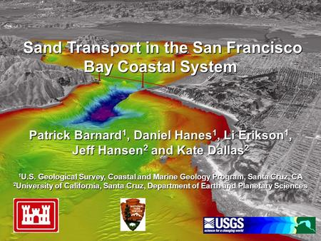Sand Transport in the San Francisco Bay Coastal System Patrick Barnard 1, Daniel Hanes 1, Li Erikson 1, Sand Transport in the San Francisco Bay Coastal.