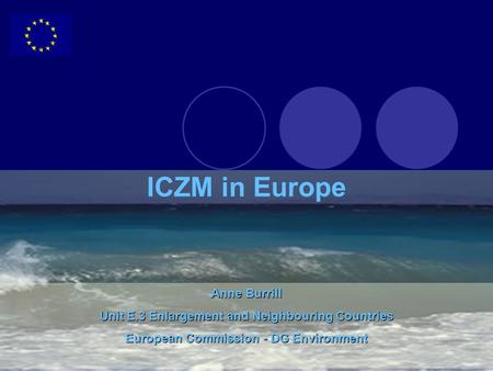 Anne Burrill Unit E.3 Enlargement and Neighbouring Countries European Commission - DG Environment ICZM in Europe.
