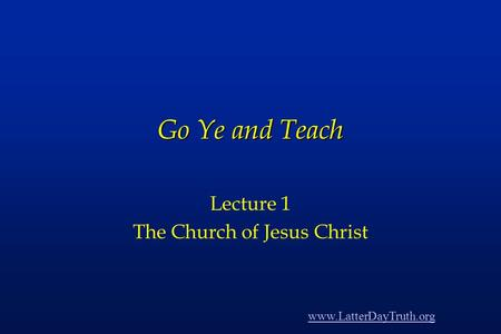 Go Ye and Teach Lecture 1 The Church of Jesus Christ www.LatterDayTruth.org.