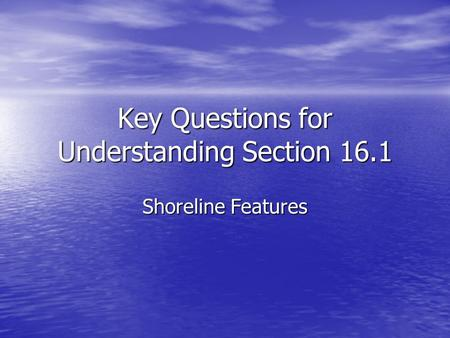 Key Questions for Understanding Section 16.1 Shoreline Features.
