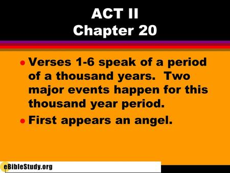 ACT II Chapter 20 l Verses 1-6 speak of a period of a thousand years. Two major events happen for this thousand year period. l First appears an angel.