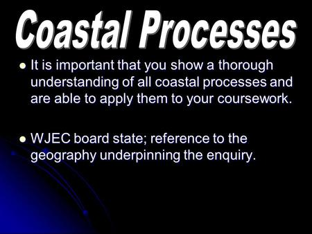 It is important that you show a thorough understanding of all coastal processes and are able to apply them to your coursework. It is important that you.