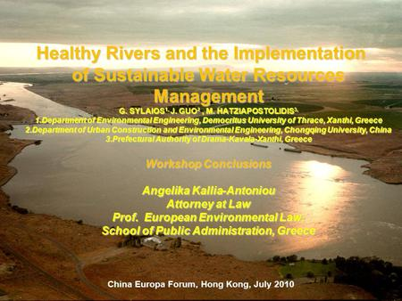 China Europa Forum, Hong Kong, July 2010 Healthy Rivers and the Implementation of Sustainable Water Resources Management G. SYLAIOS 1, J. GUO 2, M. HATZIAPOSTOLIDIS.