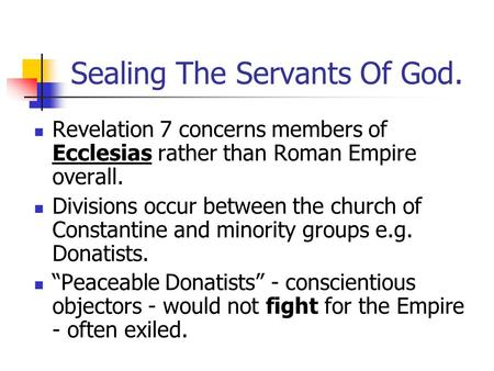 Sealing The Servants Of God. Revelation 7 concerns members of Ecclesias rather than Roman Empire overall. Divisions occur between the church of Constantine.