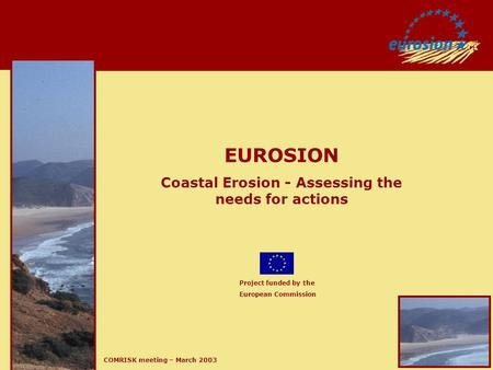 COMRISK meeting – March 2003 EUROSION Coastal Erosion - Assessing the needs for actions Project funded by the European Commission.