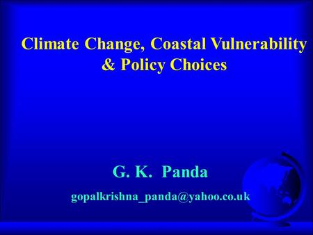 G. K. Panda Climate Change, Coastal Vulnerability & Policy Choices.