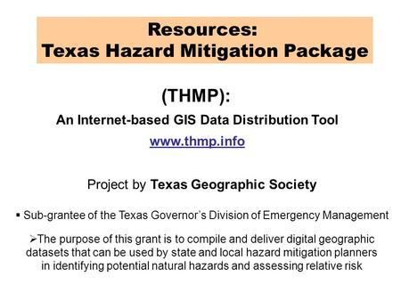 Resources: Texas Hazard Mitigation Package (THMP): An Internet-based GIS Data Distribution Tool www.thmp.info Project by Texas Geographic Society  Sub-grantee.