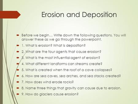 Erosion and Deposition  Before we begin… Write down the following questions. You will answer these as we go through the powerpoint.  1. What is erosion?