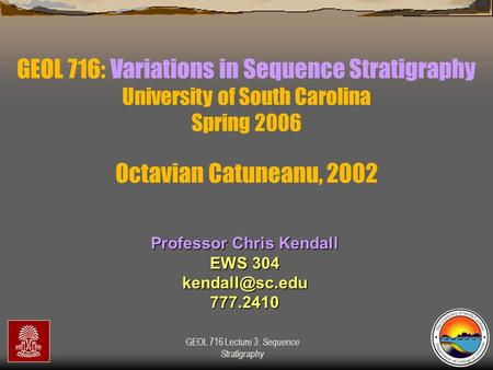 GEOL 716 Lecture 3: Sequence Stratigraphy GEOL 716: Variations in Sequence Stratigraphy University of South Carolina Spring 2006 Professor Chris Kendall.