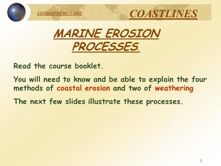LITHOSPHERE CORE COASTLINES 1 MARINE EROSION PROCESSES. Read the course booklet. You will need to know and be able to explain the four methods of coastal.