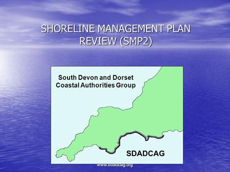 Www.sdadcag.org SHORELINE MANAGEMENT PLAN REVIEW (SMP2) South Devon and Dorset Coastal Authorities Group SDADCAG.
