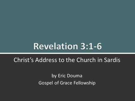Revelation 3:1-6 Christ's Message to Sardis1 Christ's Address to the Church in Sardis by Eric Douma Gospel of Grace Fellowship.