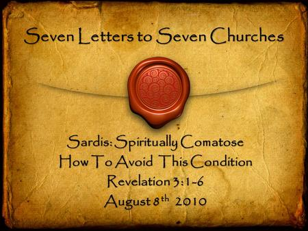 Seven Letters to Seven Churches Sardis: Spiritually Comatose How To Avoid This Condition Revelation 3:1-6 August 8 th 2010.