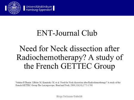 Birga Terlunen-Traboldt ENT-Journal Club Need for Neck dissection after Radiochemotherapy? A study of the French GETTEC Group Vedrine P;Thariat J;Hitier.