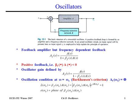ECES 352 Winter 2007Ch 13 Oscillators1 Oscillators *Feedback amplifier but frequency dependent feedback *Positive feedback, i.e. β f (  ) A (  ) < 0.
