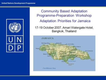 Community Based Adaptation Programme-Preparation Workshop 17-19 October 2007, Amari Watergate Hotel, Bangkok, Thailand Adaptation Priorities for Jamaica.