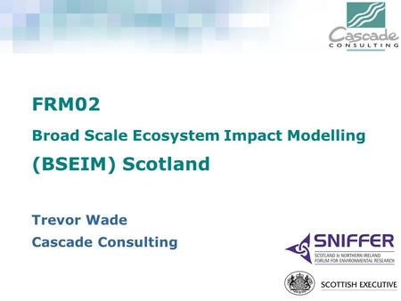 FRM02 Broad Scale Ecosystem Impact Modelling (BSEIM) Scotland Trevor Wade Cascade Consulting.