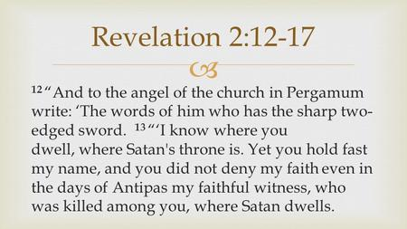 " 12 ""And to the angel of the church in Pergamum write: 'The words of him who has the sharp two- edged sword. 13 ""'I know where you dwell, where Satan's."