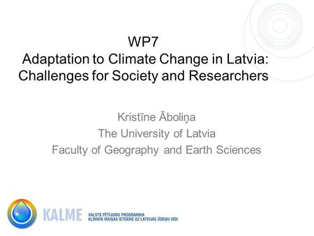 WP7 Adaptation to Climate Change in Latvia: Challenges for Society and Researchers Kristīne Āboliņa The University of Latvia Faculty of Geography and Earth.