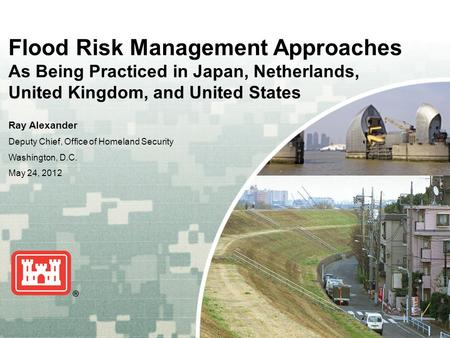 US Army Corps of Engineers BUILDING STRONG ® Flood Risk Management Approaches As Being Practiced in Japan, Netherlands, United Kingdom, and United States.