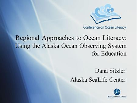 Regional Approaches to Ocean Literacy: Using the Alaska Ocean Observing System for Education Dana Sitzler Alaska SeaLife Center Dana Sitzler Alaska SeaLife.