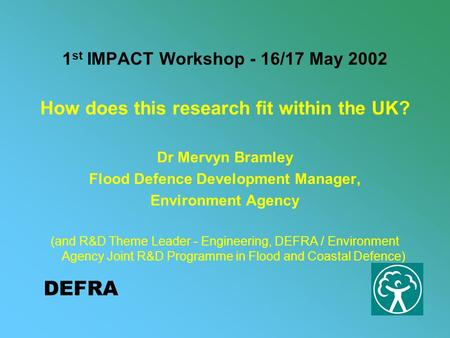 DEFRA 1 st IMPACT Workshop - 16/17 May 2002 How does this research fit within the UK? Dr Mervyn Bramley Flood Defence Development Manager, Environment.