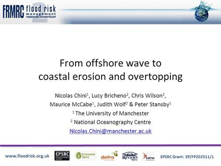 Www.floodrisk.org.uk EPSRC Grant: EP/FP202511/1 From offshore wave to coastal erosion and overtopping Nicolas Chini 1, Lucy Bricheno 2, Chris Wilson 2,