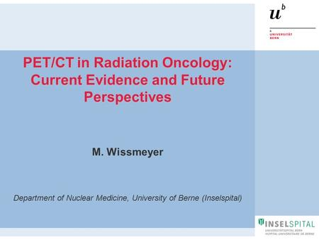 M. Wissmeyer Department of Nuclear Medicine, University of Berne (Inselspital) PET/CT in Radiation Oncology: Current Evidence and Future Perspectives.