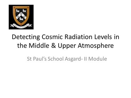 Detecting Cosmic Radiation Levels in the Middle & Upper Atmosphere St Paul's School Asgard- II Module.