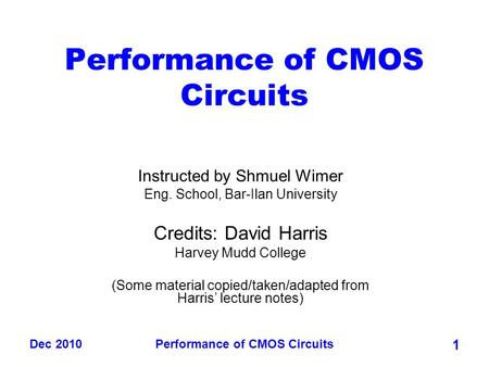 Dec 2010Performance of CMOS Circuits 1 Instructed by Shmuel Wimer Eng. School, Bar-Ilan University Credits: David Harris Harvey Mudd College (Some material.