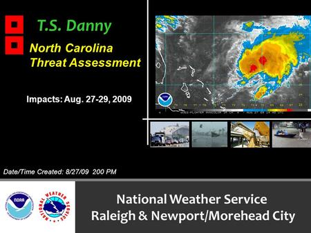 T.S. Danny National Weather Service Raleigh & Newport/Morehead City North Carolina Threat Assessment Impacts: Aug. 27-29, 2009 Date/Time Created: 8/27/09.