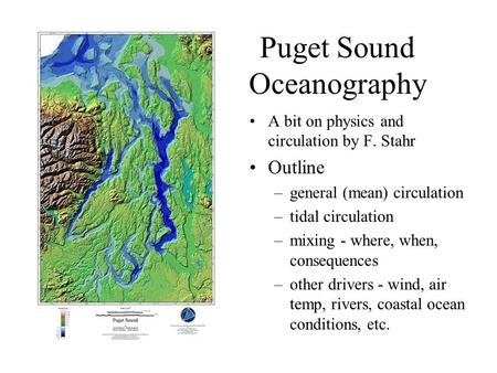 Puget Sound Oceanography A bit on physics and circulation by F. Stahr Outline –general (mean) circulation –tidal circulation –mixing - where, when, consequences.
