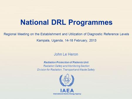 IAEA International Atomic Energy Agency National DRL Programmes Regional Meeting on the Establishment and Utilization of Diagnostic Reference Levels Kampala,
