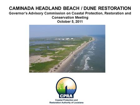 CAMINADA HEADLAND BEACH / DUNE RESTORATION Governor's Advisory Commission on Coastal Protection, Restoration and Conservation Meeting October 5, 2011.