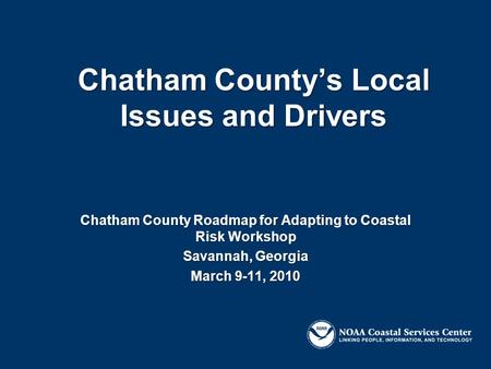 Chatham County's Local Issues and Drivers Chatham County Roadmap for Adapting to Coastal Risk Workshop Savannah, Georgia March 9-11, 2010.