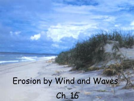 Erosion by Wind and Waves Ch. 16. Wind Deposition when the wind stops, it drops its load.