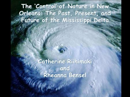The 'Control' of Nature in New Orleans: The Past, Present, and Future of the Mississippi Delta Catherine Riihimaki and Rheanna Bensel.