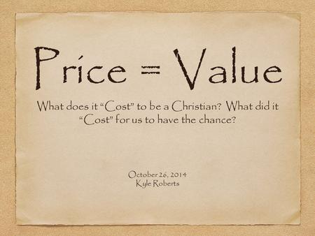 "Price = Value What does it ""Cost"" to be a Christian? What did it ""Cost"" for us to have the chance? October 26, 2014 Kyle Roberts."