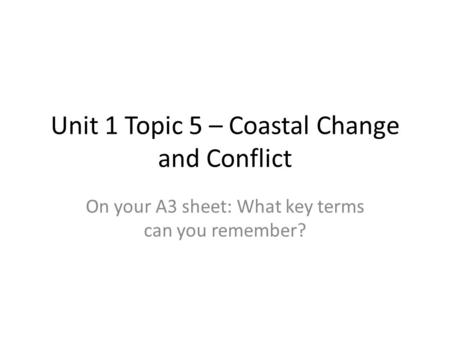 Unit 1 Topic 5 – Coastal Change and Conflict On your A3 sheet: What key terms can you remember?