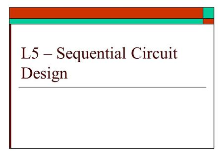 L5 – Sequential Circuit Design. Sequential Circuit Design  Mealy and Moore  Characteristic Equations  Design Procedure  Example Sequential Problem.
