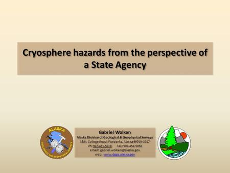 Cryosphere hazards from the perspective of a State Agency Gabriel Wolken Alaska Division of Geological & Geophysical Surveys 3354 College Road, Fairbanks,