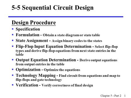 Chapter 5 - Part 2 1 5-5 Sequential Circuit Design Design Procedure  Specification  Formulation - Obtain a state diagram or state table  State Assignment.