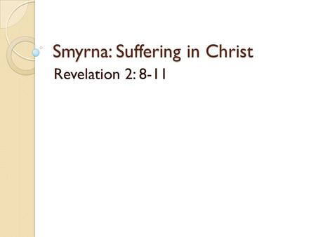 "Smyrna: Suffering in Christ Revelation 2: 8-11. Smyrna: Suffering in Christ Rev. 2:1-7 Halley's Bible Handbook: ""Two were very good: Smyrna and Philadelphia."