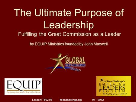 The Ultimate Purpose of Leadership Fulfilling the Great Commission as a Leader by EQUIP Ministries founded by John Maxwell 1 1 Lesson: T502.05 iteenchallenge.org.